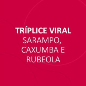 VACINA TRIPLICE VIRAL - SARAMPO, CAXUMBA, RUBEOLA